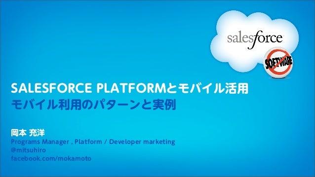 SALESFORCE PLATFORMとモバイル活用モバイル利用のパターンと実例岡本 充洋Programs Manager , Platform / Developer marketing@mitsuhirofacebook.com/mokam...