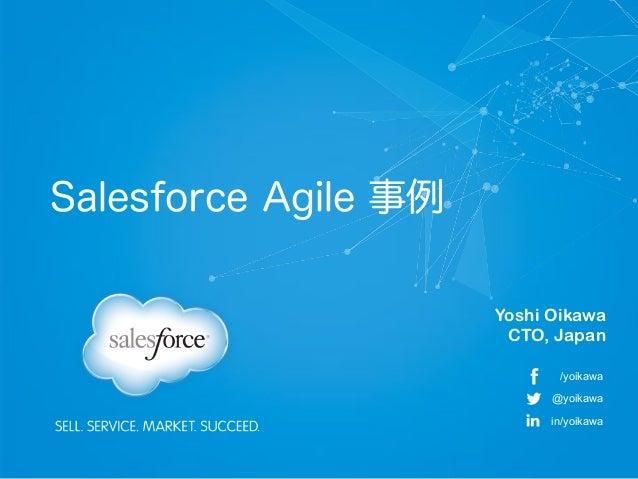 Salesforce Agile 事例 Yoshi Oikawa CTO, Japan /yoikawa @yoikawa in/yoikawa
