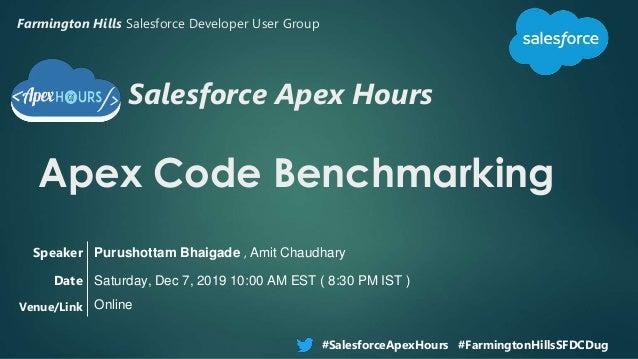 Salesforce Apex Hours Apex Code Benchmarking #SalesforceApexHours #FarmingtonHillsSFDCDug Speaker Date Venue/Link Purushot...