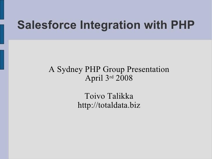 Salesforce Integration with PHP A Sydney PHP Group Presentation April 3 rd  2008 Toivo Talikka http://totaldata.biz