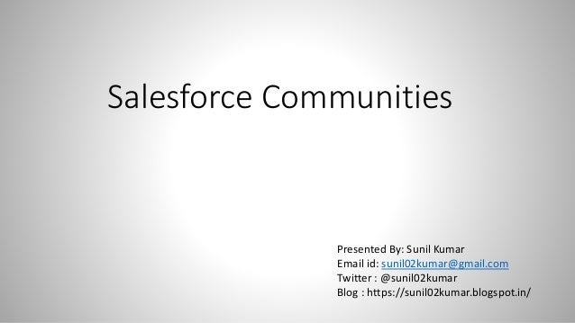 Salesforce Communities Presented By: Sunil Kumar Email id: sunil02kumar@gmail.com Twitter : @sunil02kumar Blog : https://s...