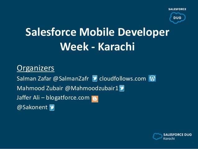 Salesforce Mobile DeveloperWeek - KarachiOrganizersSalman Zafar @SalmanZafr cloudfollows.comMahmood Zubair @Mahmoodzubair1...
