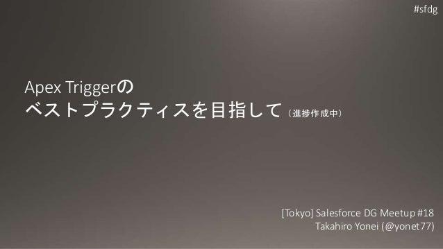 #sfdg Apex Triggerの ベストプラクティスを目指して(進捗作成中) [Tokyo] Salesforce DG Meetup #18 Takahiro Yonei (@yonet77)