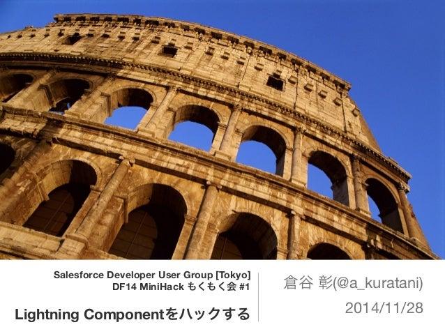 Salesforce Developer User Group [Tokyo]  DF14 MiniHack もくもく会 #1  Lightning Componentをハックする  倉谷 彰(@a_kuratani)  2014/11/28