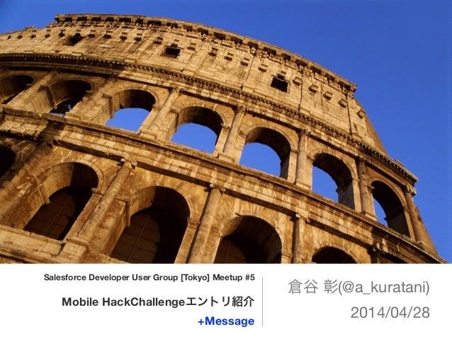 Salesforce Developer User Group [Tokyo] Meetup #5 ! Mobile HackChallengeエントリ紹介 +Message 倉谷 彰(@a_kuratani)  2014/04/28