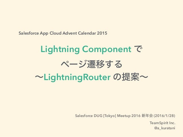 Salesforce App Cloud Advent Calendar 2015 Lightning Component で ページ遷移する ∼LightningRouter の提案∼ Salesforce DUG [Tokyo] Meetu...