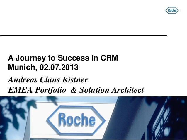 A Journey to Success in CRM Munich, 02.07.2013 Andreas Claus Kistner EMEA Portfolio & Solution Architect