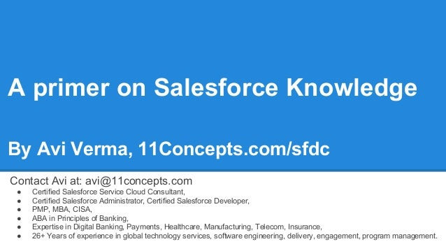 A primer on Salesforce Knowledge By Avi Verma, 11Concepts.com/sfdc Contact Avi at: avi@11concepts.com ● Certified Salesfor...
