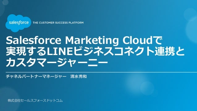 Salesforce Marketing Cloudで 実現するLINEビジネスコネクト連携と カスタマージャーニー 株式会社セールスフォースドットコム チャネルパートナーマネージャー 清水秀和