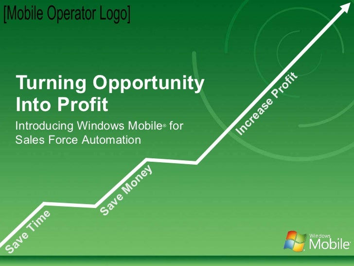 Turning Opportunity Into Profit [Mobile Operator Logo] Save Money Save Time Increase Profit Introducing Windows Mobile ®  ...