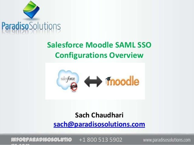 Salesforce Moodle SAML SSO             Configurations Overview                  Sach Chaudhari             sach@paradisoso...