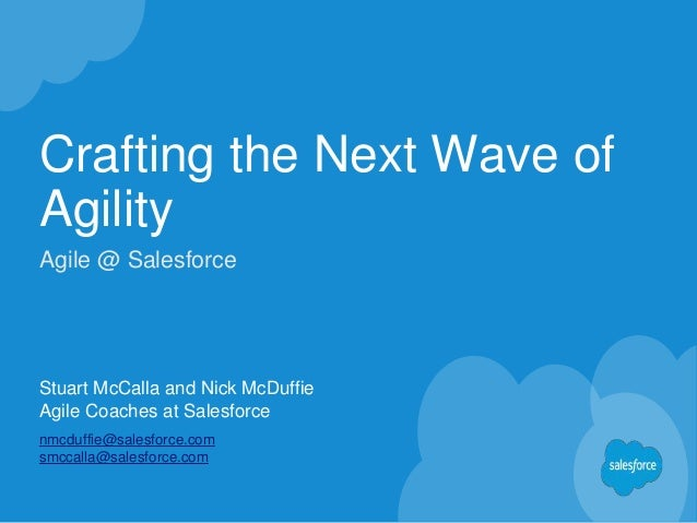 Crafting the Next Wave of Agility Stuart McCalla and Nick McDuffie Agile Coaches at Salesforce nmcduffie@salesforce.com sm...