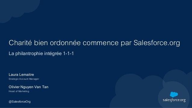 Charité bien ordonnée commence par Salesforce.org La philantrophie intégrée 1-1-1 Laura Lemaitre Strategic Account Manager...