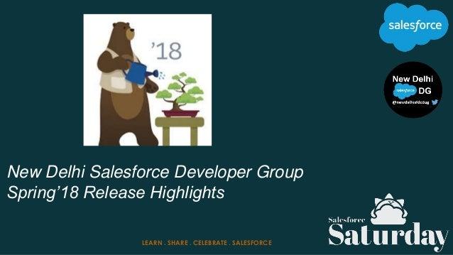 New Delhi Salesforce Developer Group Spring'18 Release Highlights LEARN . SHARE . CELEBRATE . SALESFORCE