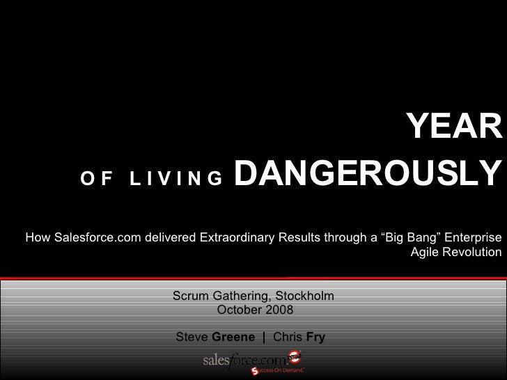 YEAR   O F  L I V I N G  DANGEROUSLY Steve  Greene  |  Chris  Fry Scrum Gathering, Stockholm  October 2008 How Salesforce....