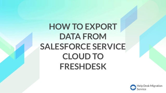 Help Desk Migration Service HOW TO EXPORT DATA FROM SALESFORCE SERVICE CLOUD TO FRESHDESK