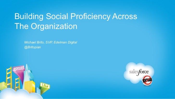 Building Social Proficiency AcrossThe Organization  Michael Brito, SVP, Edelman Digital  @Britopian