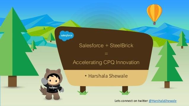 • Harshala Shewale Salesforce + SteelBrick = Accelerating CPQ Innovation Lets connect on twitter @HarshalaShewale