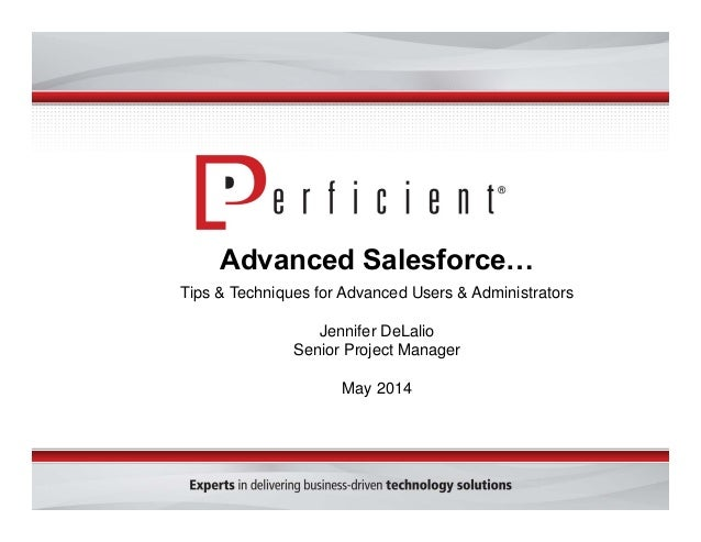 Advanced Salesforce… Tips & Techniques for Advanced Users & Administrators Jennifer DeLalio Senior Project Manager May 2014
