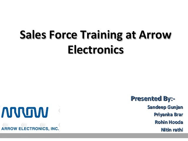 Sales Force Training at Arrow         Electronics                     Presented By:-                          Sandeep Gunj...
