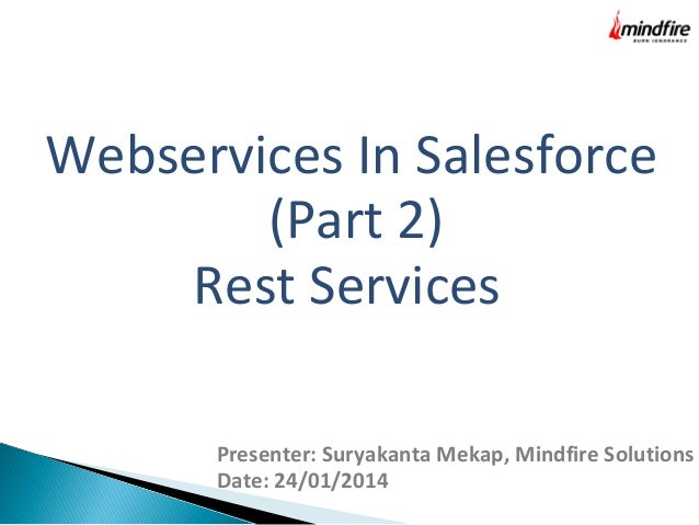 Webservices In Salesforce (Part 2) Rest Services Presenter: Suryakanta Mekap, Mindfire Solutions Date: 24/01/2014