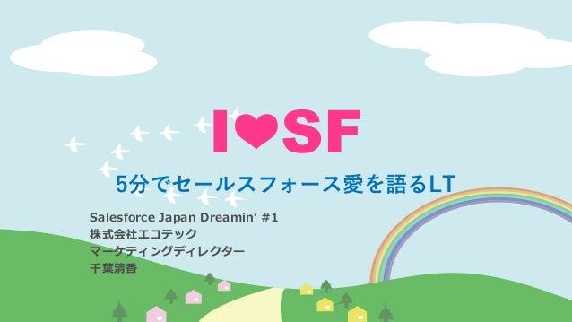 I❤SF 5分でセールスフォース愛を語るLT Salesforce Japan Dreamin' #1 株式会社エコテック マーケティングディレクター 千葉清香