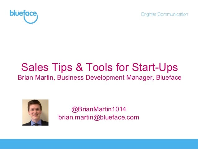 Sales Tips & Tools for Start-Ups Brian Martin, Business Development Manager, Blueface  @BrianMartin1014 brian.martin@bluef...