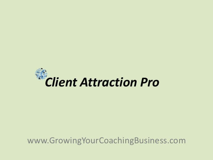 <ul><li>Client Attraction Pro </li></ul><ul><li>www.GrowingYourCoachingBusiness.com </li></ul>