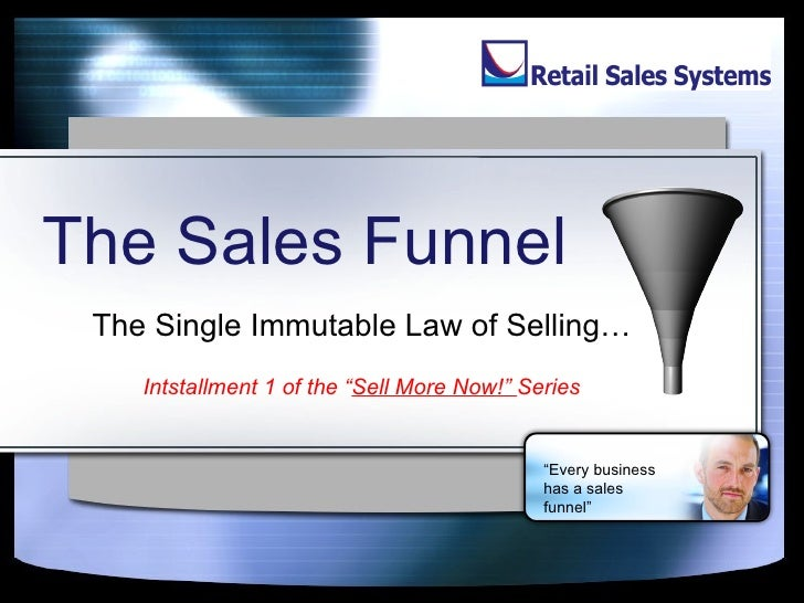 "The Sales Funnel The Single Immutable Law of Selling… Intstallment 1 of the "" Sell More Now!""  Series "" Every business has..."