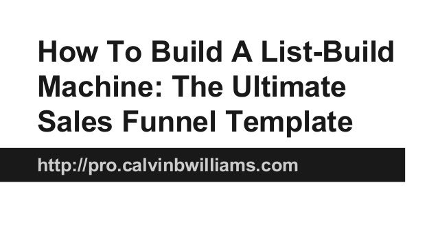 How To Build A List-Build Machine: The Ultimate Sales Funnel Template http://pro.calvinbwilliams.com