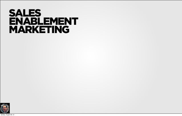 SALES ENABLEMENT MARKETING Sunday, August 25, 13