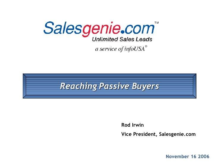November 16 2006 Rod Irwin Vice President, Salesgenie.com Reaching Passive Buyers