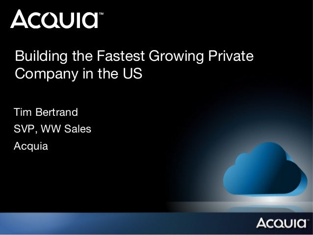 Building the Fastest Growing Private Company in the US Tim Bertrand SVP, WW Sales Acquia