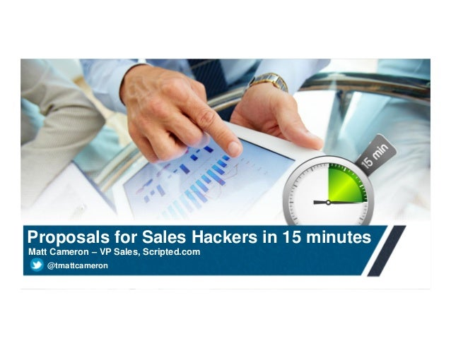 Proposals for Sales Hackers in 15 minutes Matt Cameron – VP Sales, Scripted.com @tmattcameron