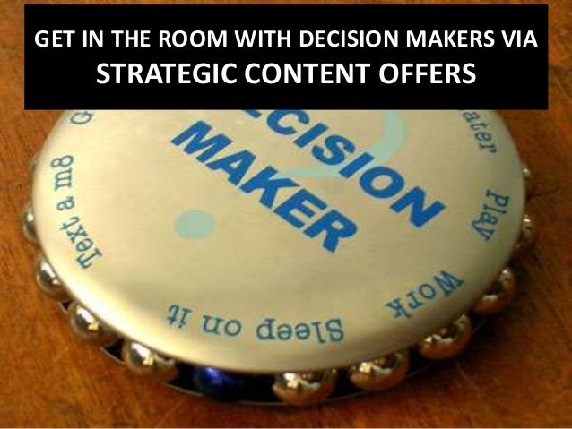 GET IN THE ROOM WITH DECISION MAKERS VIA  STRATEGIC CONTENT OFFERS