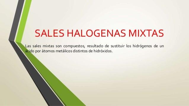 SALES HALOGENAS MIXTAS Las sales mixtas son compuestos, resultado de sustituir los hidrógenos de un ácido por átomos metál...