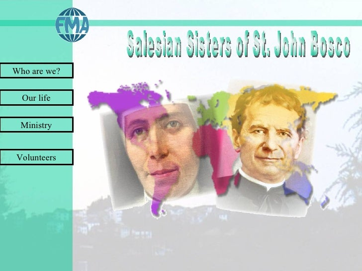 Who are we? Our life Ministry Salesian Sisters of St. John Bosco Volunteers