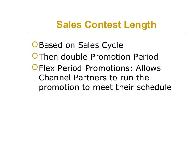 Sales Contest Length  Based on Sales Cycle  Then double Promotion Period  Flex Period Promotions: Allows Channel Partne...
