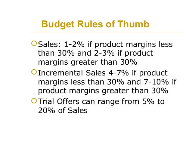 Budget Rules of Thumb  Sales: 1-2% if product margins less than 30% and 2-3% if product margins greater than 30%  Increm...