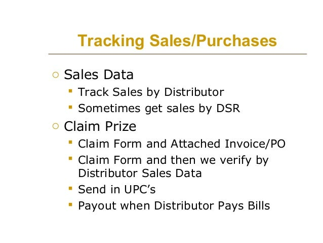 Tracking Sales/Purchases o Sales Data  Track Sales by Distributor  Sometimes get sales by DSR  o Claim Prize  Claim For...