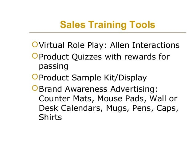 Sales Training Tools  Virtual Role Play: Allen Interactions  Product Quizzes with rewards for passing  Product Sample K...