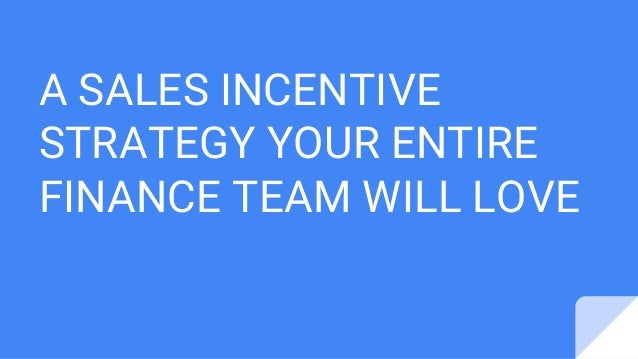 A SALES INCENTIVE STRATEGY YOUR ENTIRE FINANCE TEAM WILL LOVE