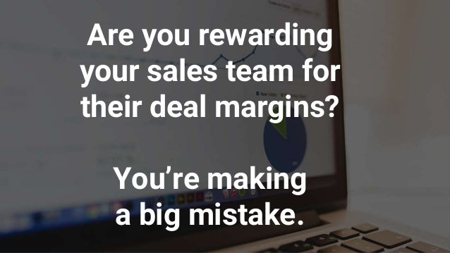 Are you rewarding your sales team for their deal margins? You're making a big mistake.