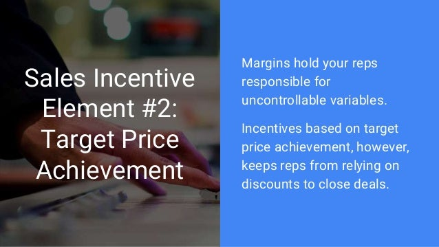 Sales Incentive Element #2: Target Price Achievement Margins hold your reps responsible for uncontrollable variables. Ince...