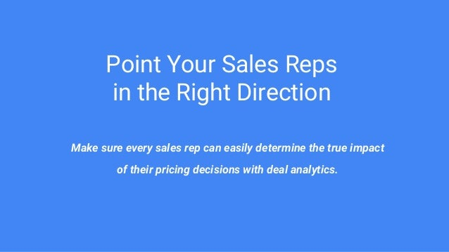 Point Your Sales Reps in the Right Direction Make sure every sales rep can easily determine the true impact of their prici...
