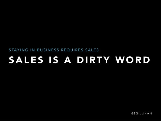 STAYING IN BUSINESS REQUIRES SALES  SALES IS A DIRTY WORD  @SGILLIHAN