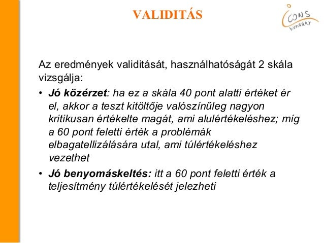 VALIDITÁS Az eredmények validitását, használhatóságát 2 skála vizsgálja: • Jó közérzet: ha ez a skála 40 pont alatti érték...