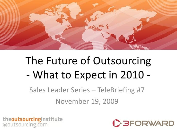 The Future of Outsourcing - What to Expect in 2010 - Sales Leader Series – TeleBriefing #7         November 19, 2009