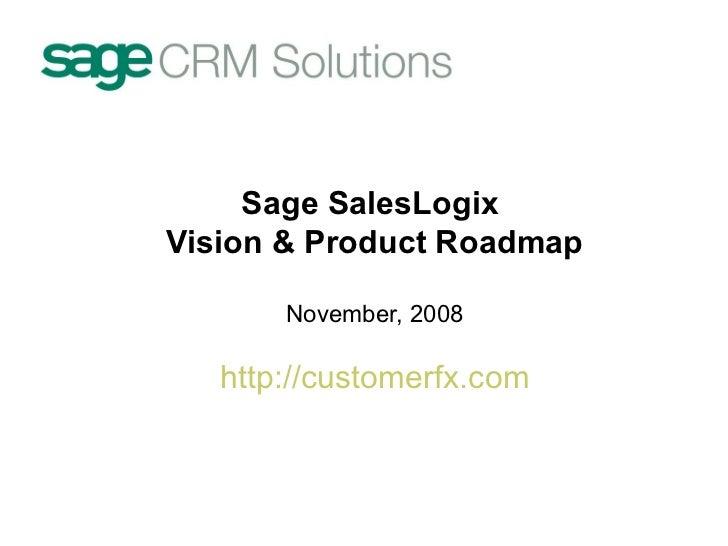 Sage SalesLogix  Vision & Product Roadmap November, 2008 http:// customerfx.com