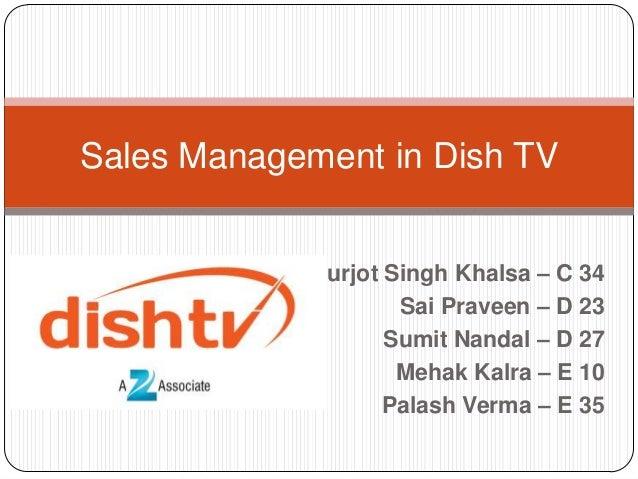 Sales Management in Dish TV Gurjot Singh Khalsa – C 34 Sai Praveen – D 23 Sumit Nandal – D 27 Mehak Kalra – E 10 Palash Ve...